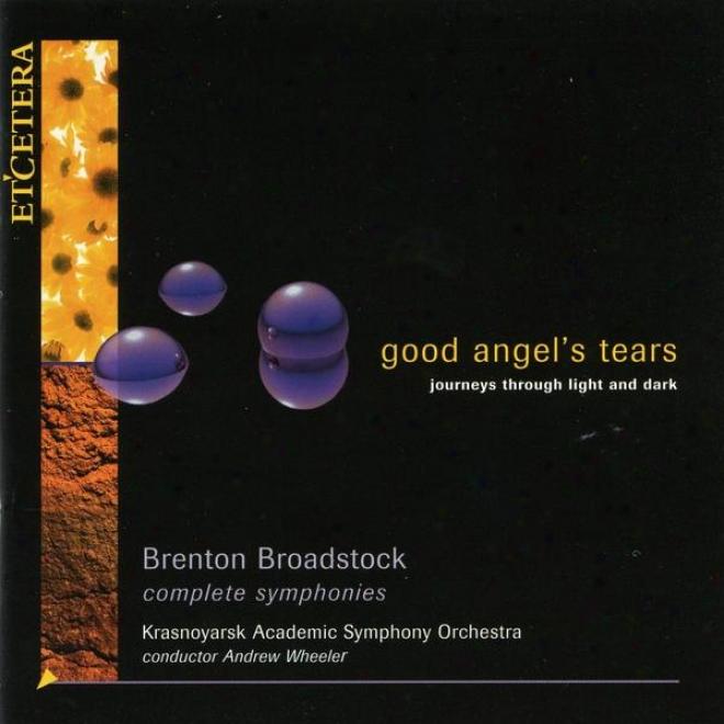 Good Angel's Tears, Journeys Through Light Amd Dark, The Symphonies Of Brenton Broadstock