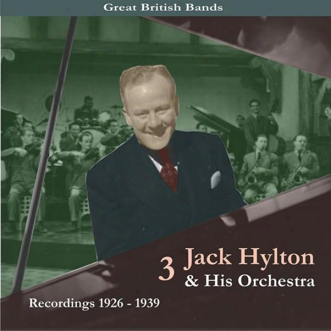 Great British Bands / Jack Hylton & His Orchestra, Volume 3 / Recordings 1926 - 1939