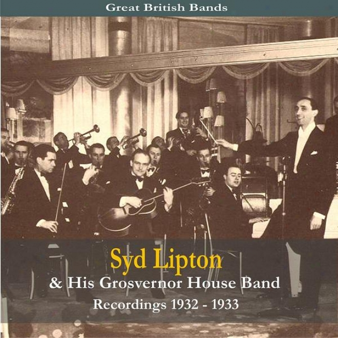 Great British Bands / Syd Lipton & His Grosvenor House Band / Recordings 1933 - 1936