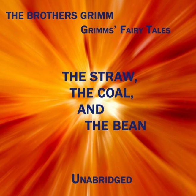 Grimms' Fairy Tales, The Straw, The Coal, And The Bean, Unabridged Story, By The Brothers Grimm