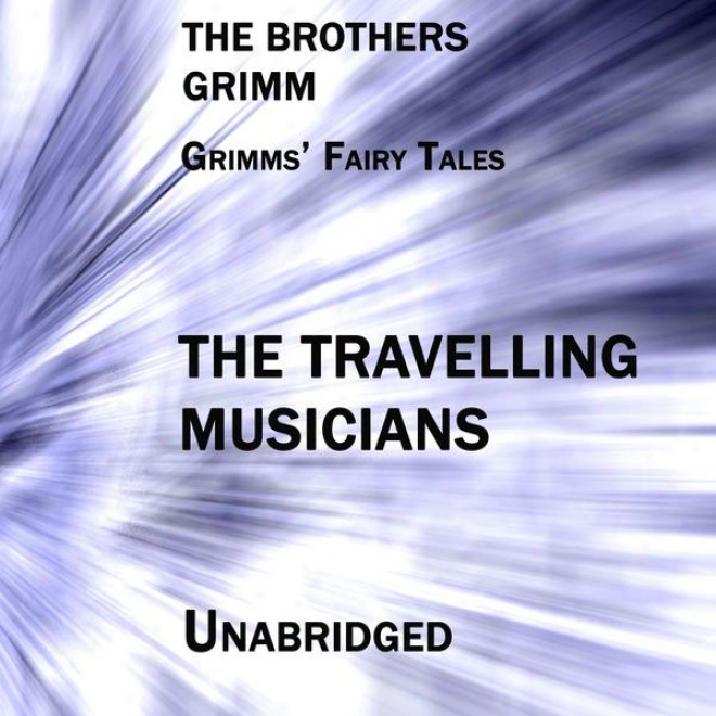 Grimms' Fairu Tales, The Travelling Musicians, Unabridged Story, By The Brothers Grimm, Audiobook