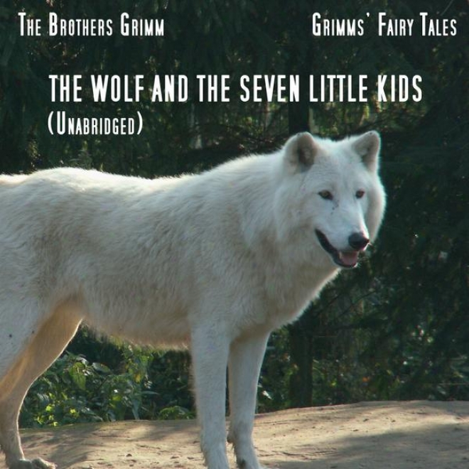 Grimmsâ' Fairy Tales, The Wolf And The Seven Little Kids, Unabridged Story, By The Brothers Grimm