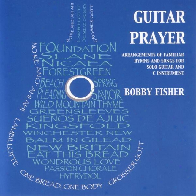 Guitar Prayer: Arrangements Of Familiar Hymns And Songs For Solo Guitar And C Instrument