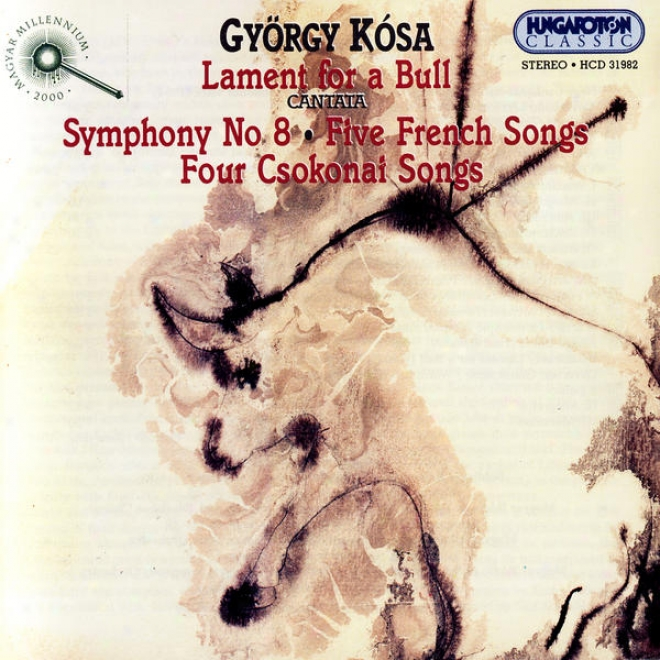 Gyã¶rgy Kã³sa: Lament For A Bull, Symphony No.8, Five French Songs, Four Csokonai Songs