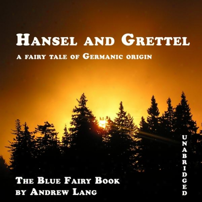 Hansel And Grettel (unabridged), A Fairy Tale Of Germanic Origin By Andrew Lang