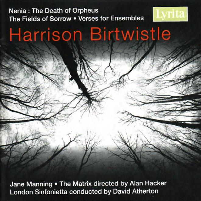 Harrison Birtwistle: The Fields Of Sorrow, Verses For Ensembles & Nenia: The Death Of Orpheus