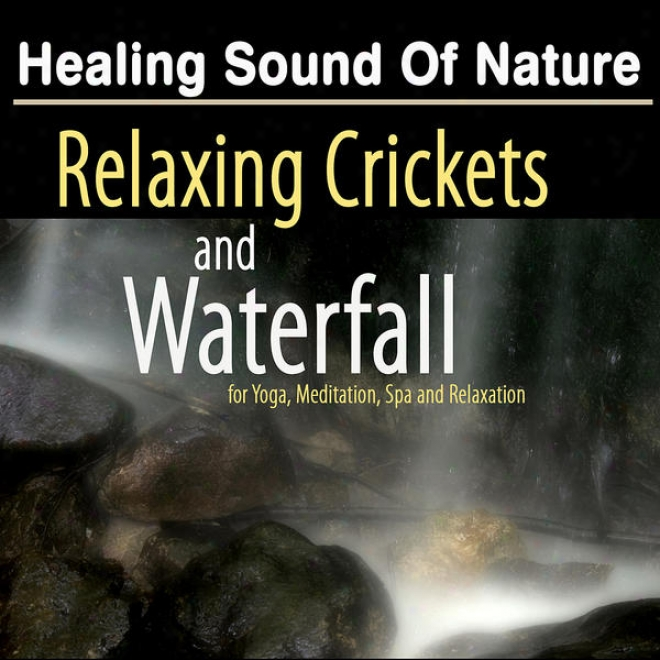 Healing Sound Of Nature: Relaxing Crickets And Waterfalk - Natural Music And White Noise For Yoga, Meditatkon And Spa Relaxation