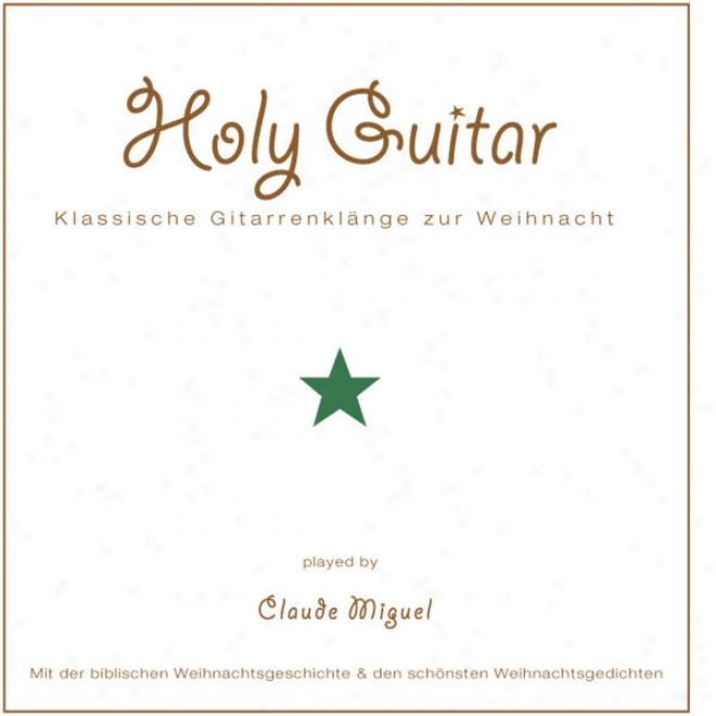 Holy Guitar - Klassische Gitarrenklã¤nge Zur Weihmacht - Mit Der Biblischen Weihnachtsgeschichte Und Den Schã¶nsten Weihnachtserzã¤hl