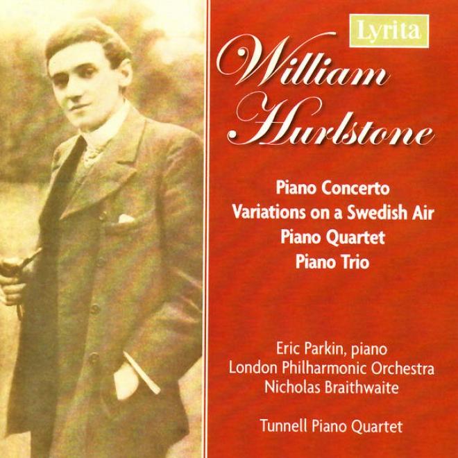 Hurlstone: Piano Concerto, Fantasie-variations On A Swedish Air, Piano Trio In G And Piano Quartet In E Minor