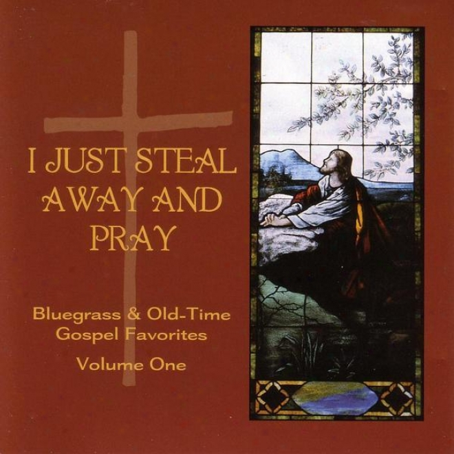 I Just Steal Absent And Pray - Bluegrass & Old-time Gospel Favorites Volume 1