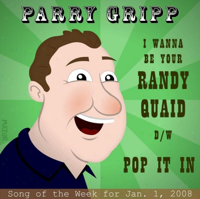 I Want To Be Your Randy Quaid: Parry Gripp Song Of The Week For January 1, 2008 - Single