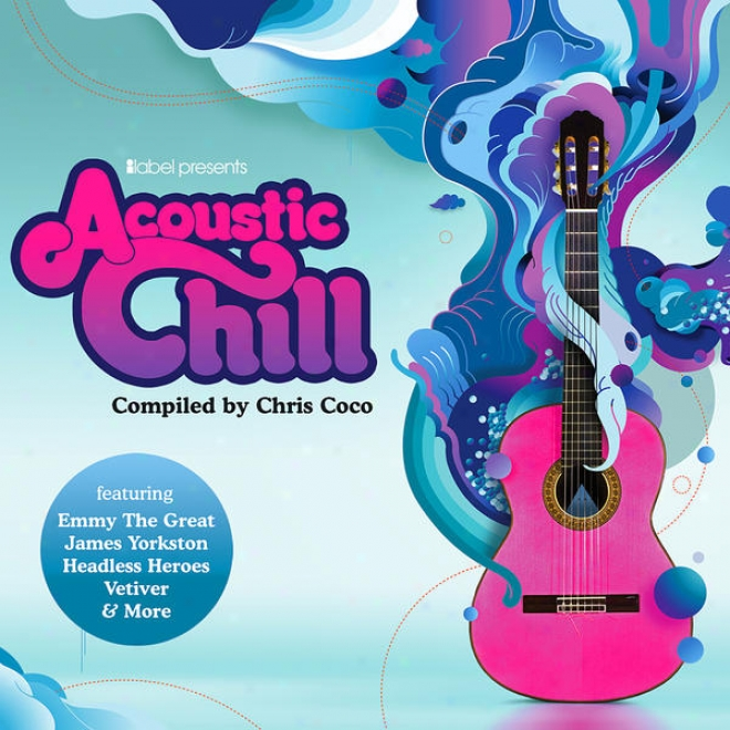 Ilabel Presents Acoustic Chill - Compiled By Chris Coco - 23 Chilled Festival Folk Gems (digital Deluxe Version)