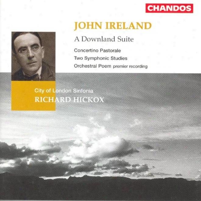 Ireland: Downland Suite (a) / Orchestral Poem / Concertino Pastorale / 2 Symphonoc Studies
