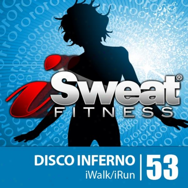 Isweat Qualification Music Vol. 53: Disco Inferno! (126 Bpm For Running, Walking, Elliptical, Treadmill, Aerobics, Wormouts)