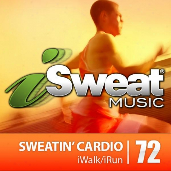 Isweat Suitableness MusicV ol. 72: Sweatin' Caardio (135-145 Bpm For Running, Walking, Elliptical, Treadmill, Aerobics, Suitableness)