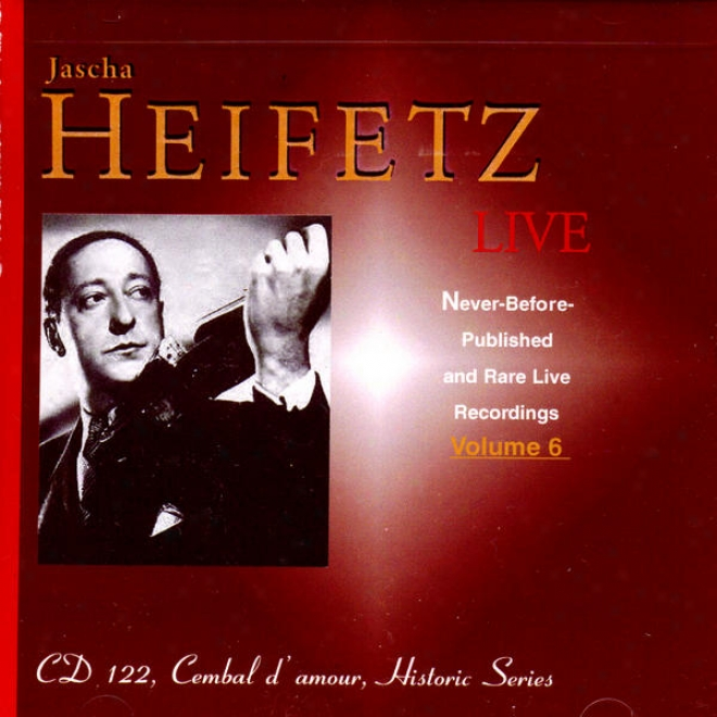 Jascha Heifetz Live: Nevre-before-published And Rare Live Recordings, Volume 6