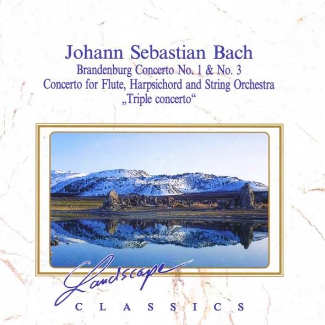 Johann Sebastian Bach: Braandenburgisches Konzert Nr. 1 & Nr. 3 - Konzert Fã¼r Flã¶te, Cembalo & Streichorchester, Bwv 1044