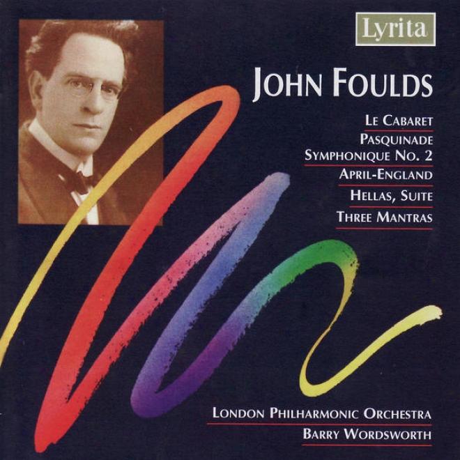 John Foulds: Three Mantras, Hellas (suite), Le Cabaret, April-england & Pasquinade Symphonique No.2