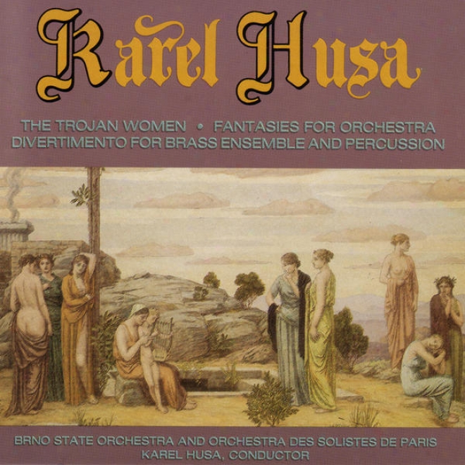 Karel Husa: The Trojan Women , Fantasies For Orchestra , Divertimento For Brass Ensemble And Precussion