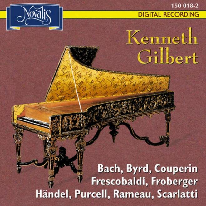 Kenneth Gilbert Plays: Bach, Byrd, Couperin, Frescobaldi, Froberger, Hã¤ndel, Purcell, Rameau, Scarlatti