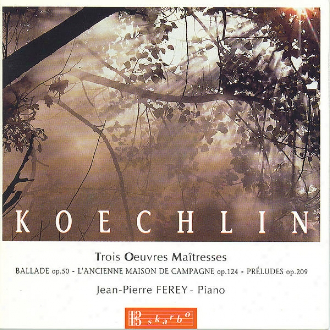 Koechlin: Ballade,, Op. 50 - L'ancjenne Maison De Campagne, Op. 124 - Prã©ludes,O p. 209