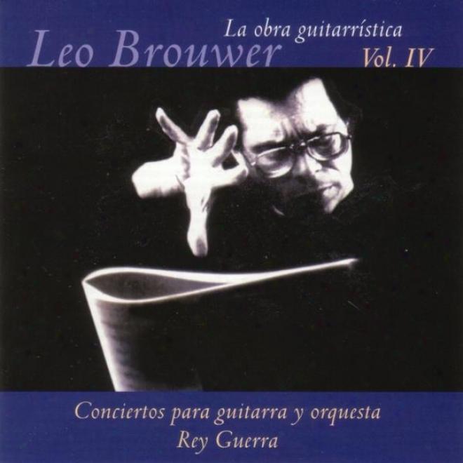 La Obra Guitarrãstica De Leo Brouwer. ( Vol. Iv ). Conciertos Para Guitarra Y Orquesta