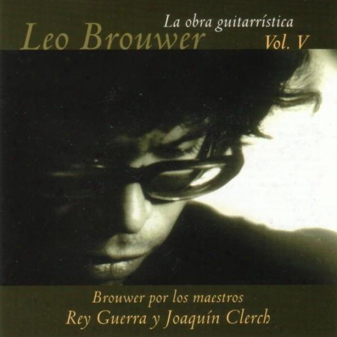 La Obra Guitarrãstica De Leo Brouwer. ( Vol. V ). Brouwer Por Los Meastros Rey Guerra Y Joaquãn Clerch.