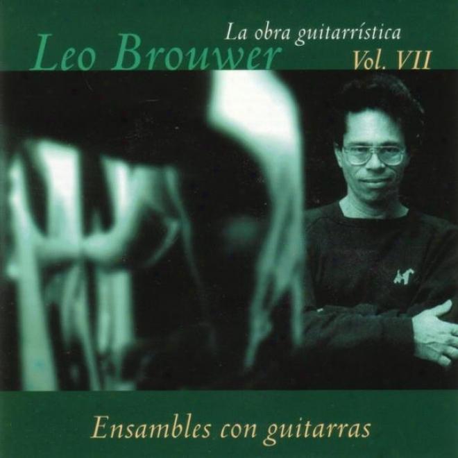 La Obra Guitarrãstica De Leo Brouwer. ( Vol. Vii ). Ensambles Con Guitarras