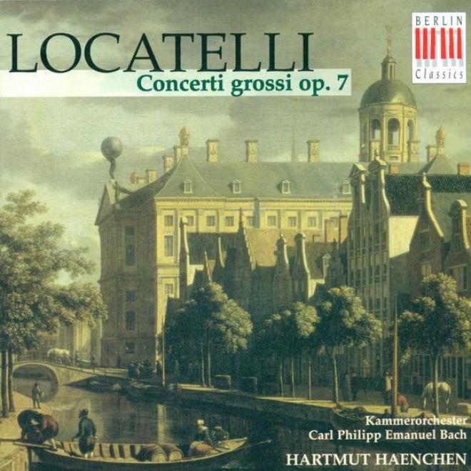 Locatelli, P.: Concerti Grossi, Op. 7, Nos. 1-6 (rosenbusch, Carl Philipp Emanuel Bach Chamber Orchestra, Haenchen)