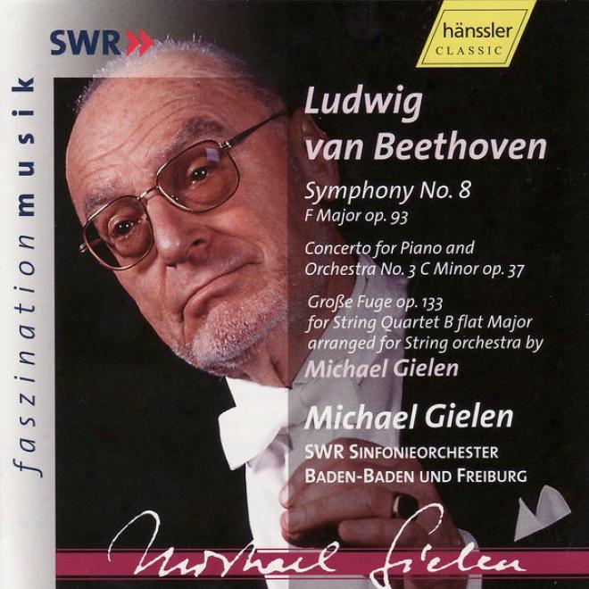 Ludwig Van Beethkven: Symphony No. 8 Op. 93, Piano Concerto No. 3 Op. 377 & GroãŸe Fuge Op. 133
