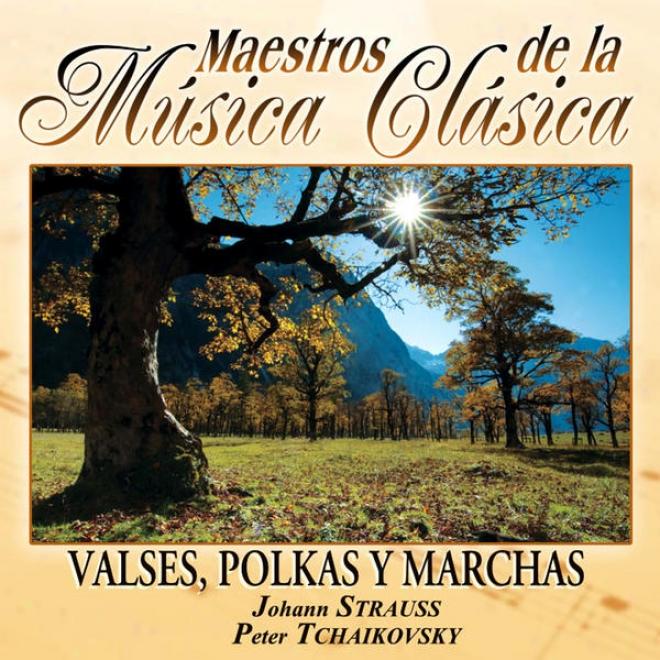 Maestros De La Musica Clasica - Valses, Polkas Y Marchas. Johann Strauss / Peter Tchaikovsy