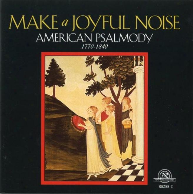 Make A Joyful Noise: Mainstreams And Backwaters Of American Psalmody, 1770-1840