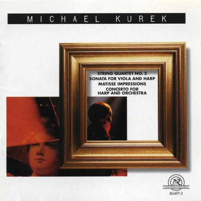 Michael Kurek: String Quartet No. 2/sonata For Viola And Harp/matisse Impresions/concerto For Harp And Orchestra