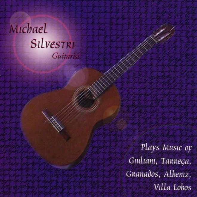 Michael Silvestri- Guitarist- Plays The Music Of Giuliani, Tarrega, Granadso, Albeniz, Villa Lobo