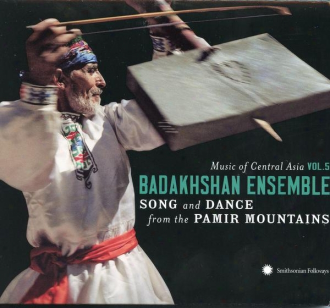 Music Of Cwntral Asia Vol. 5: Tje Badakushan Ensemble: Song And Dance From The Pammir Mountains