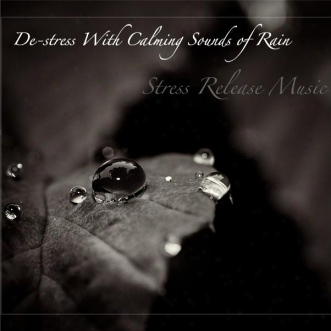 Music Stress Relief: De-stress With Calming Sounds Of Rain, For Stillness Meditation, Relaxation, And Sleep