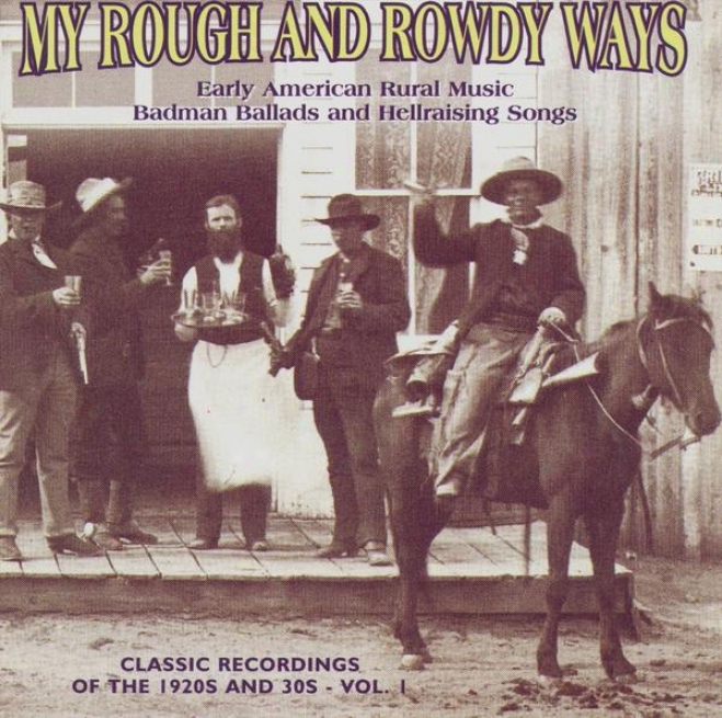 My Rough And Rowdy Ways: Timely American Rural Music.  Badman Ballads And Hellraising Songs, Vol. 1