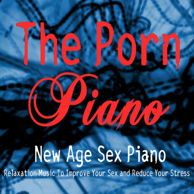 New Age Sex Piano - Relaxation Music To Improve Your Sex And Redcue Your Stress