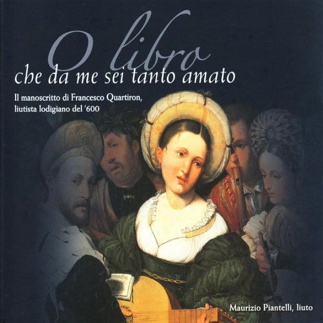 O Libro Che Da Me Sei Tamto Amato / Il Manoscritto Di Francesco Quartiron, Liutista Lodigiano Del '600.