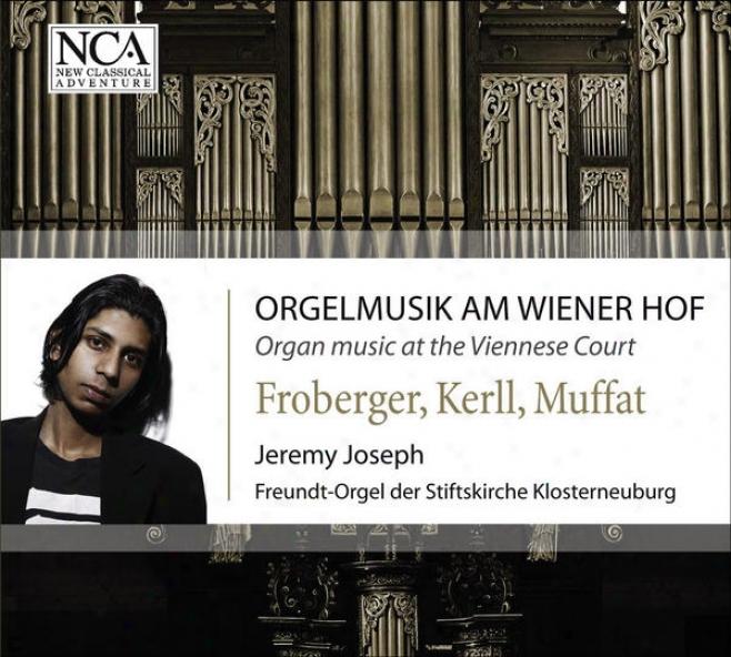 """Organ Recital: Joseph, Jeremy �"""" Froberger, J.j. / Kerll, J.c. / Muffat, G. (organ Music At The Viennese Court)"""