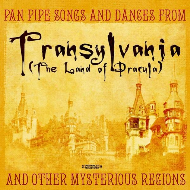 Pan Pipe Songs And Dances From Transylvania (the Land Of Dracula) And Other Mysterious Regions (digitally Remastreed)