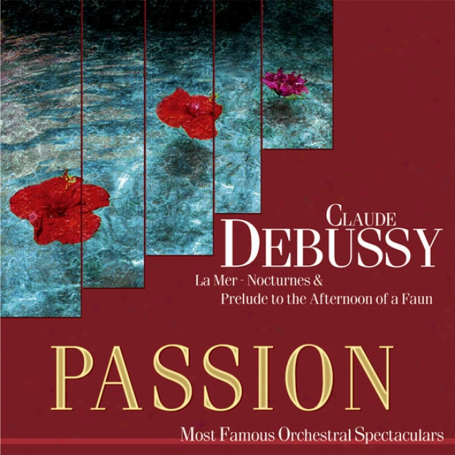 Passion: Most Famous Orchestal Spectaculars - Debussy: La Mer - Nocturnes & Prelude To The Aftrnoon Of A Faun
