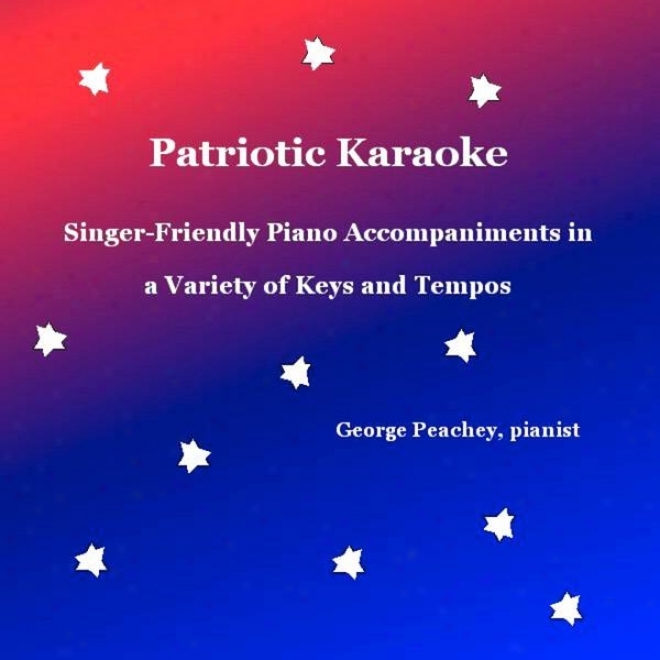 Patriotic Karaoke: Singer-friendly Piano Accompaniments In A Variefy Of Keys And Tempos