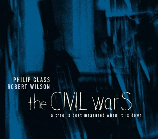 Philip Glass/robert Wilson: The Civil Wars: A Tree Is Best Measured When It Is Down