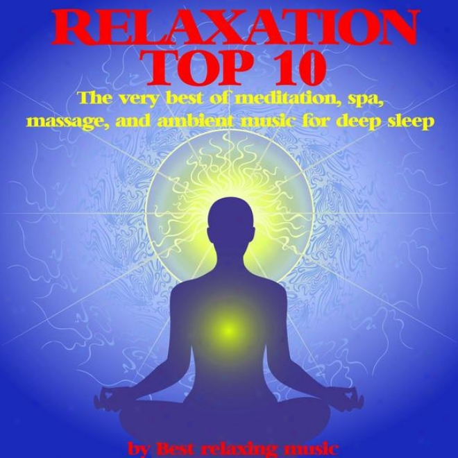 Relaxation Top 10 : The Very Best Of Meditation, Spa, Massage And Amboent Musid For Deep Sleep
