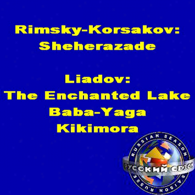 Rimsky-korsakov: Sheherazade. Liadov: The Enchanted Lake, Baba-yaga, Kikimora