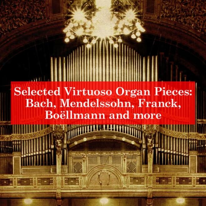 Selected Virruoso Organ Pieces: Bach, Mendelssohn, Franck, Boã«llmann And More
