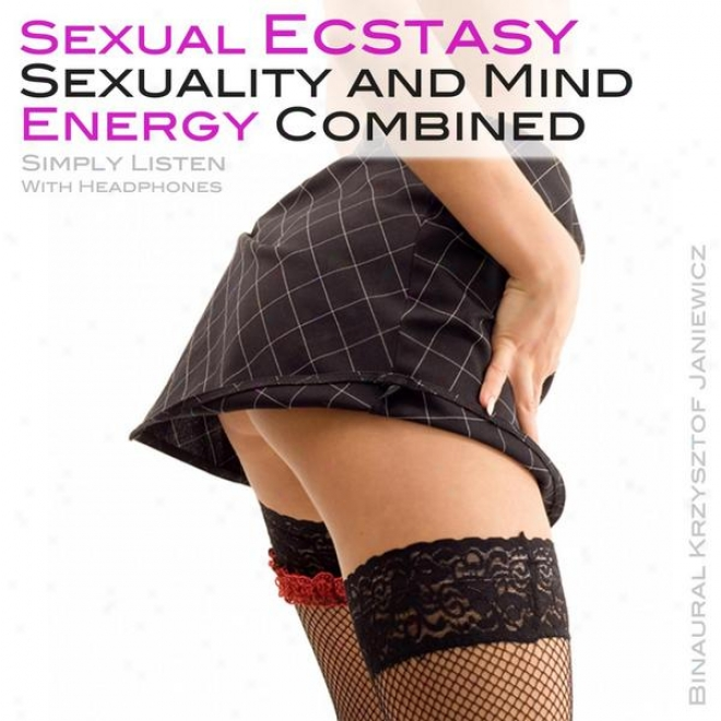 Sexual Ecstasy, Sexuality And Re~ Energy Combined (simply Listen With Headphones)