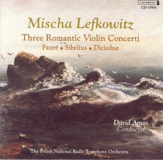 Sibelius, J.: Violin Concerto, Op. 47 / Diciedue, R.: Violin Concerto In D Major / Faure, G.: Violin Concerto, Op. 14 (lefkowitz)