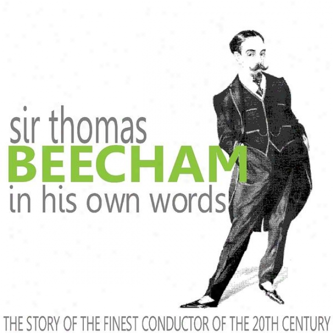 Sir Thomas Beecham In His Own Words (the Story Of The Finest Conductor Of The 20th Century)